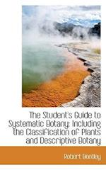 The Student's Guide to Systematic Botany: Including the Classification of Plants and Descriptive Bot