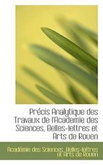 Precis Analytique Des Travaux de L'Academie Des Sciences, Belles-Lettres Et Arts de Rouen af Acad Mie Des Sciences, Acadmie Des Sciences, Academie Des Sciences