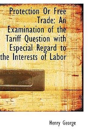 Protection Or Free Trade: An Examination of the Tariff Question with Especial Regard to the Interest