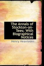 The Annals of Stockton-On-Tees; With Biographical Notices af Henry Heavisides