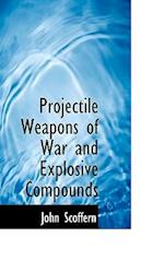 Projectile Weapons of War and Explosive Compounds af John Scoffern