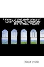 A History of the Late Province of Lower Canada, Parliamentary and Political, Volume I
