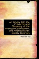 An Inquiry Into the Character and Tendency of the American Colonization, and American Anti-Slavery S