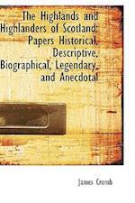 The Highlands and Highlanders of Scotland: Papers Historical, Descriptive, Biographical, Legendary, af James Cromb