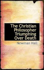 The Christian Philosopher Triumphing Over Death af Newman Hall