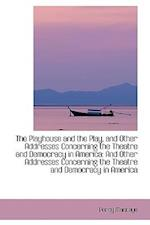 The Playhouse and the Play, and Other Addresses Concerning the Theatre and Democracy in America