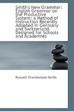Smith's New Grammar: English Grammar on the Productive System: a Method of Instruction Recently Adop