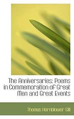 The Anniversaries: Poems in Commemoration of Great Men and Great Events af Thomas Hornblower Gill