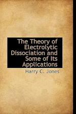 The Theory of Electrolytic Dissociation and Some of Its Applications af Harry C. Jones