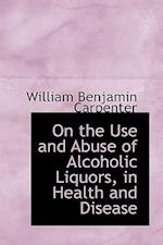 On the Use and Abuse of Alcoholic Liquors, in Health and Disease af William Benjamin Carpenter