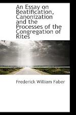 An Essay on Beatification, Canonization and the Processes of the Congregation of Rites af Frederick William Faber