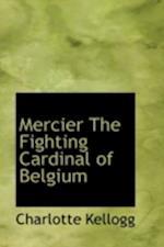 Mercier, the Fighting Cardinal of Belgium af Charlotte Kellogg