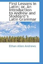 First Lessons in Latin; Or, an Introduction to Andrew and Stoddards Latin Grammar