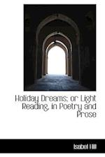 Holiday Dreams; Or Light Reading, in Poetry and Prose af Isabel Hill