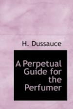 A Perpetual Guide for the Perfumer af Hippolyte Etienne Dussauce, H. Dussauce