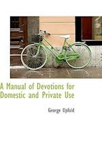 A Manual of Devotions for Domestic and Private Use af George Upfold