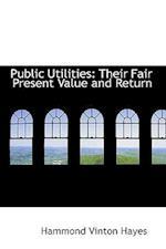 Public Utilities: Their Fair Present Value and Return