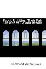 Public Utilities: Their Fair Present Value and Return