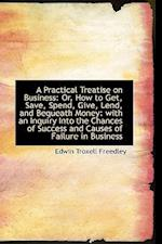 A Practical Treatise on Business: Or, How to Get, Save, Spend, Give, Lend, and Bequeath Money: with