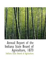 Annual Report of the Indiana State Board of Agriculture, Volume 15 (1873)