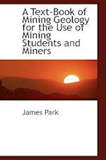 A Text-Book of Mining Geology for the Use of Mining Students and Miners af James Park