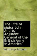 The Life of Major John Andre, Adjutant-General of the British Army in America af Winthrop Sargent