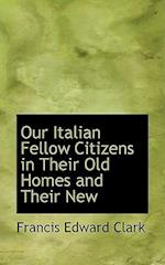 Our Italian Fellow Citizens in Their Old Homes and Their New af Francis Edward Clark