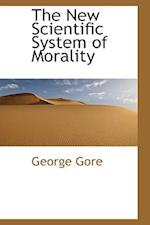 The New Scientific System of Morality af George Gore