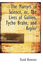 The Martyrs of Science, Or, the Lives of Galileo, Tycho Brahe, and Kepler af David Brewster