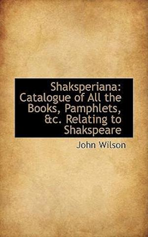 Shaksperiana: Catalogue of All the Books, Pamphlets, &c. Relating to Shakspeare