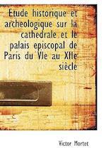 Tude Historique Et Arch Ologique Sur La Cath Drale Et Le Palais Piscopal de Paris Du Vie Au Xiie S af Victor Mortet
