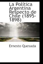 La Pol Tica Argentina Respecto de Chile (1895-1898) af Ernesto Quesada