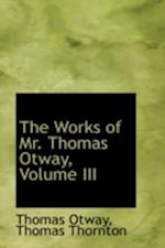 The Works of Mr. Thomas Otway, Volume III af Thomas Otway