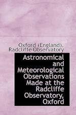 Astronomical and Meteorological Observations Made at the Radcliffe Observatory, Oxford af Radcliffe Observatory, Oxfo (England) Radcliffe Observatory