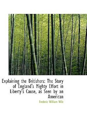Explaining the Britishers: The Story of England's Mighty Effort in Liberty's Cause, as Seen by an Am