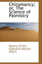 Chiromancy; Or, the Science of Palmistry af Henry Frith