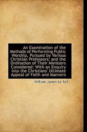 An Examination of the Methods of Performing Public Worship, Pursued by Various Christian Professors;