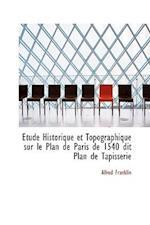 Tude Historique Et Topographique Sur Le Plan de Paris de 1540 Dit Plan de Tapisserie af Alfred Franklin
