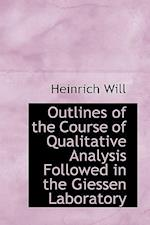 Outlines of the Course of Qualitative Analysis Followed in the Giessen Laboratory af Heinrich Will