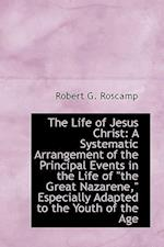 The Life of Jesus Christ: A Systematic Arrangement of the Principal Events in the Life of the Great