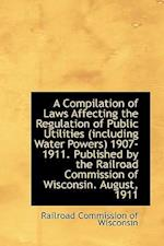 A Compilation of Laws Affecting the Regulation of Public Utilities (Including Water Powers) 1907-191 af Railroad Commission Of Wisconsin