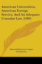 American Universities, American Foreign Service, and an Adequate Consular Law (1909) af National Business League of America, Bus National Business League of America