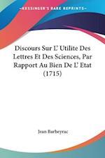Discours Sur L' Utilite Des Lettres Et Des Sciences, Par Rapport Au Bien de L' Etat (1715) af Jean Barbeyrac