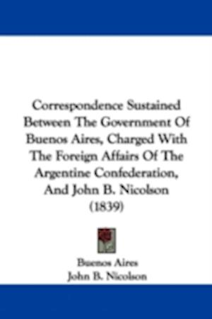 Bog, paperback Correspondence Sustained Between The Government Of Buenos Aires, Charged With The Foreign Affairs Of The Argentine Confederation, And John B. Nicolson (1839) af John B Nicolson, Buenos Aires