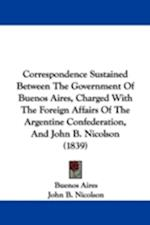 Correspondence Sustained Between the Government of Buenos Aires, Charged with the Foreign Affairs of the Argentine Confederation, and John B. Nicolson af Aires Buenos Aires, Buenos Aires, John B. Nicolson