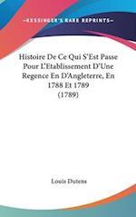 Histoire de Ce Qui S'Est Passe Pour L'Etablissement D'Une Regence En D'Angleterre, En 1788 Et 1789 (1789) af Louis Dutens