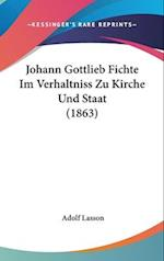 Johann Gottlieb Fichte Im Verhaltniss Zu Kirche Und Staat (1863) af Adolf Lasson