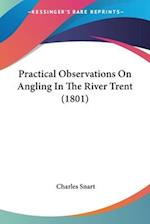 Practical Observations on Angling in the River Trent (1801) af Charles Snart
