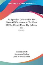 Six Speeches Delivered in the House of Commons at the Close of the Debate Upon the Reform Bill (1831) af James Scarlett, John Wilson Croker, Alexander Baring