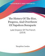 The History Of The Rise, Progress, And Overthrow Of Napoleon Bonaparte